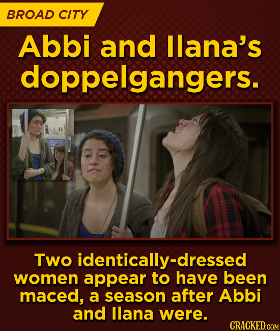 BROAD CITY Abbi and llana's doppelgangers. Two identically-dressed women appear to have been maced, a season after Abbi and llana were.