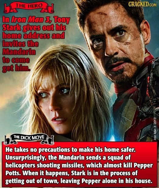 THE HERO In Iron Man 3, Tony Stark gives out his home address and invites the Mandarin to come get him. 2013 3 THE DICK MOVE Man Iron He takes no prec