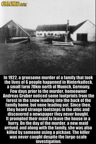 CRACKED.CON In 1922. a gruesome murder of a family that took the lives of 6 people happened in Hinterkaifeck. a small farm 70km north of Munich. Germa