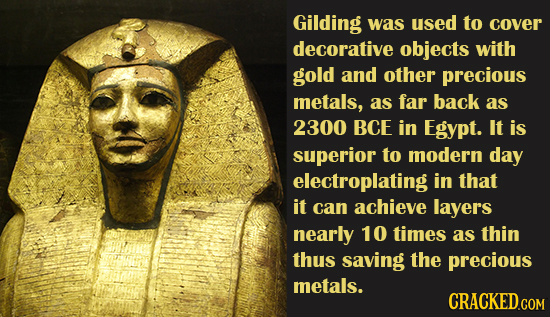 Gilding was used to cover decorative objects with gold and other precious metals, as far back as 2300 BCE in Egypt. It is superior to modern day elect