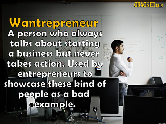 CRACKEDcO COM Wantrepreneur A person who always talks about starting a business but DOD never takes action. Used by entrepreneurs to showcase these ki