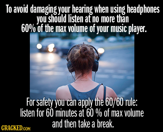 To avoid damaging your hearing when using headphones you should listen at no more than 60% of the max volume of your music player. For safety you can