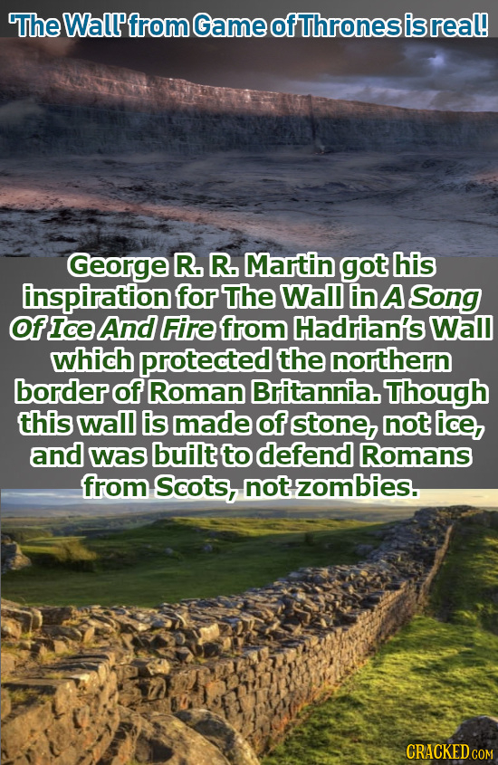 The Wall from Game ofThrones isreal! George R. R. Martin got his inspiration for The Wall in A Song OfIce And Fire from Hadrian's Wal which protected