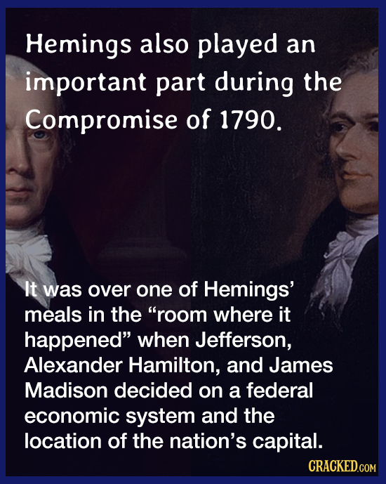 Hemings also played an important part during the Compromise of 1790. It was over one of Hemings' meals in the room where it happened when Jefferson,