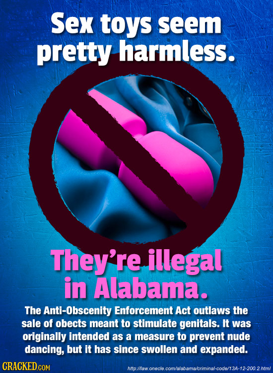 Sex toys seem pretty harmless. They're illegal in Alabama. The Anti-Obscenity Enforcement Act outlaws the sale of obects meant to stimulate genitals.