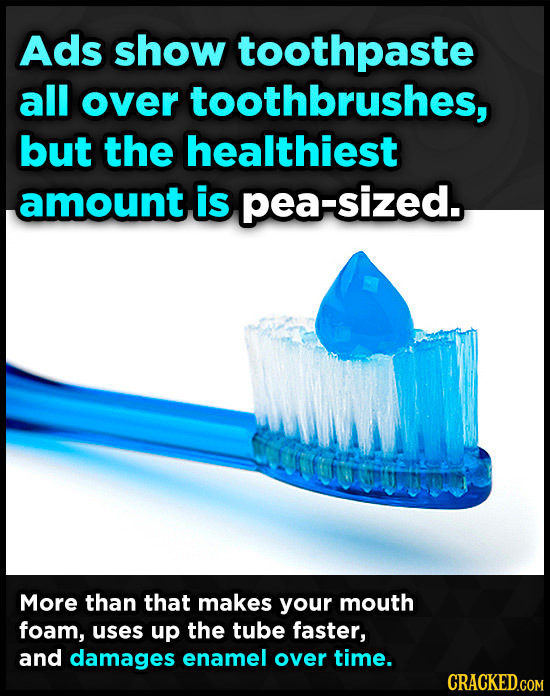 Ads show toothpaste all over toothbrushes, but the healthiest amount is pea-sized. More than that makes your mouth foam, uses up the tube faster, and