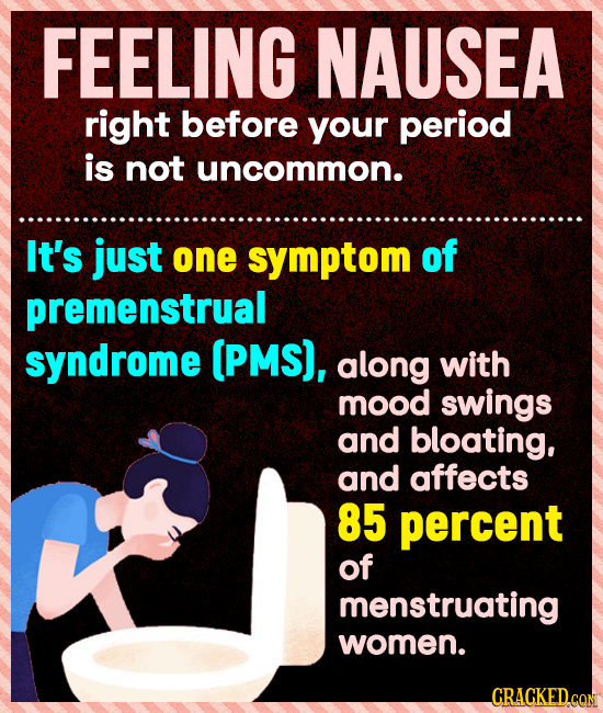 FEELING NAUSEA right before your period is not uncommon. It's just one symptom of premenstrual syndrome (PMS), along with mood swings and bloating, an