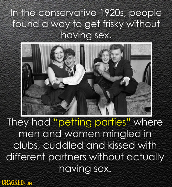 In the conservative 1920s, people found a way to get frisky without having sex. They had petting parties where men and women mingled in clubs, cuddl