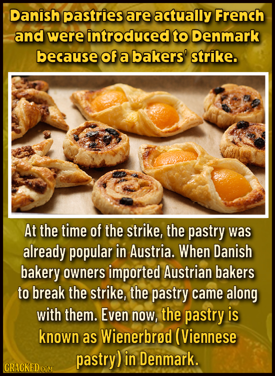 Danish pastries are actually French and were introduced to Denmark because of a bakers' strike. At the time of the strike, the pastry was already popu