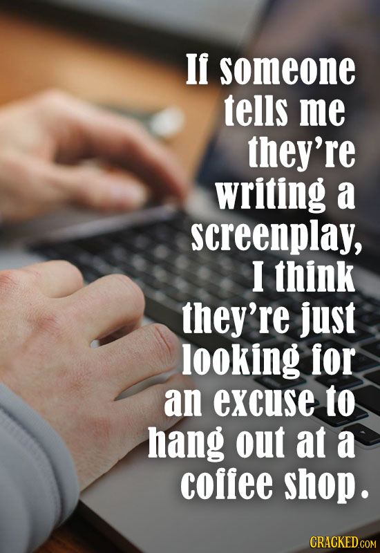 If someone tells me they're writing a screenplay, I think they're just looking for an excuse to hang out at a coffee shop.