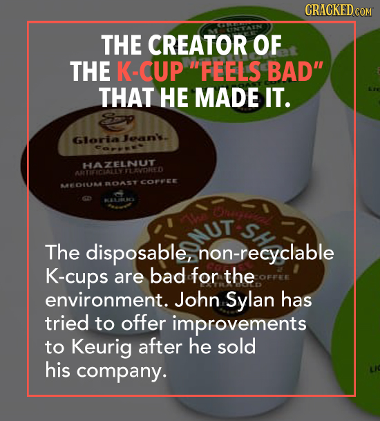 CRACKED c COM THE CREATOR OF THE K-CUP FEELS BAD THAT HE MADE IT. Gloria oan. Ce HAEDRED TARTIFICIATEYFLAVORED FLOAST COPPCE -01NA SH The disposable