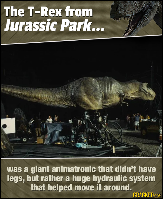 The T-Rex from Jurassic Park... was a giant animatronic that didn't have legs, but rather a huge hydraulic system that helped move it around. CRACKED