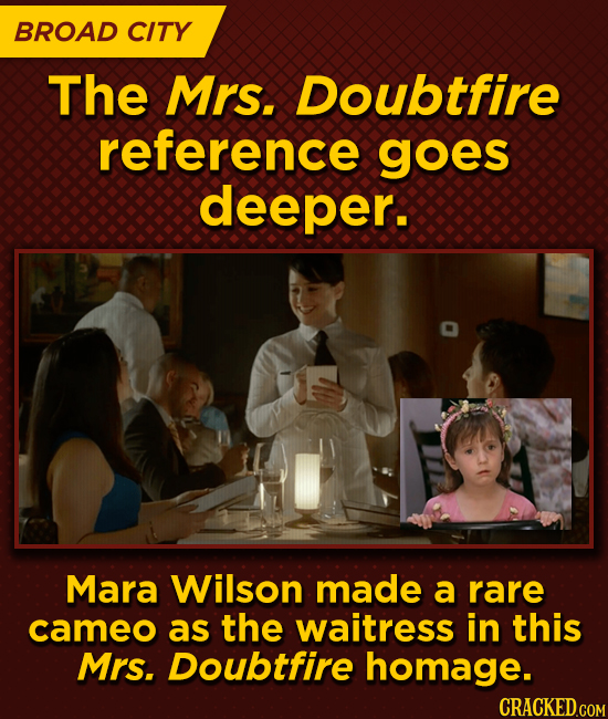 BROAD CITY The Mrs. Doubtfire reference goes deeper. Mara Wilson made a rare cameo as the waitress in this Mrs. Doubtfire homage.