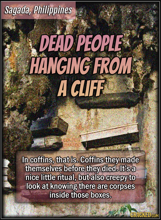 Sagada, Philippines - Dead people hanging from a cliff - In coffins, that is. Coffins they made themselves before they died. It's a nice little ritual