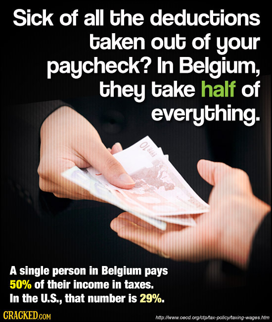 Sick of all the deductions taken out of your paycheck? ln Belgium, they take half of everything. A single person in Belgium pays 50% of their income i