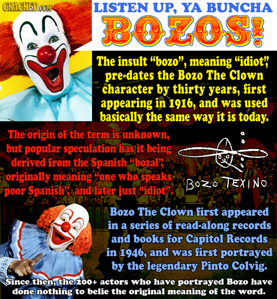 CRACKED.COM LISTEN UP, YA BUNCHA BOOS? The insult bozo, meaning idiot' predates the Bozo The Clown character by thirty years, first appearing in 19