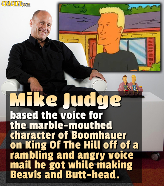 CRACKEDOON Mike Judge based the voice for the marble-mouthed character of Boomhauer on King Of The Hill off of a rambling and angry voice mail he got