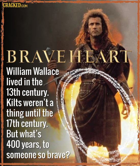 CRACKEDco COM BRAVEHEART William Wallace lived in the 13th century. Kilts weren't a thing until the 17th century. But what's 400 years, to someone SO
