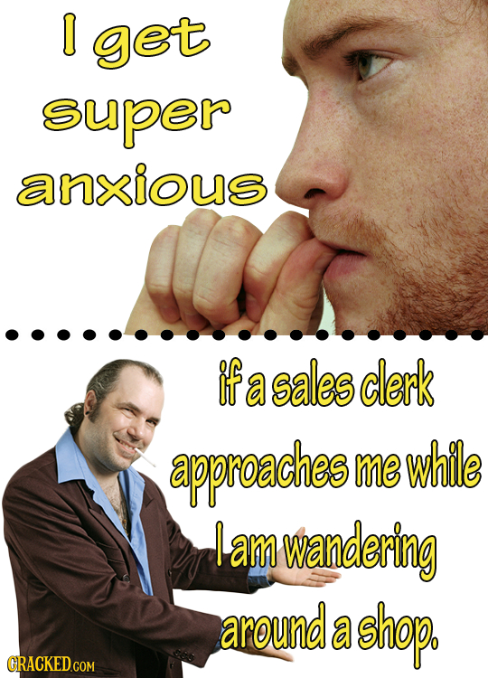 I get super anxious if a sales clerk approaches me while I am wandering around a shop.
