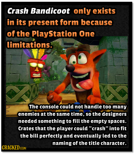 Crash Bandicoot only exists in its present form because of the Station One limitations. The console could not handle too many enemies at the same time