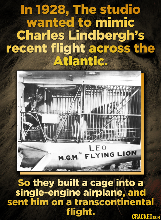 In 1928, The studio wanted to mimic Charles Lindbergh's recent flight across the Atlantic. LEO M.G.M. FLYING LION So they built a cage into a single-e
