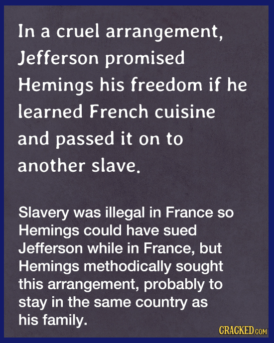 In a cruel arrangement, Jefferson promised Hemings his freedom if he learned French cuisine and passed it on to another slave. Slavery was illegal in