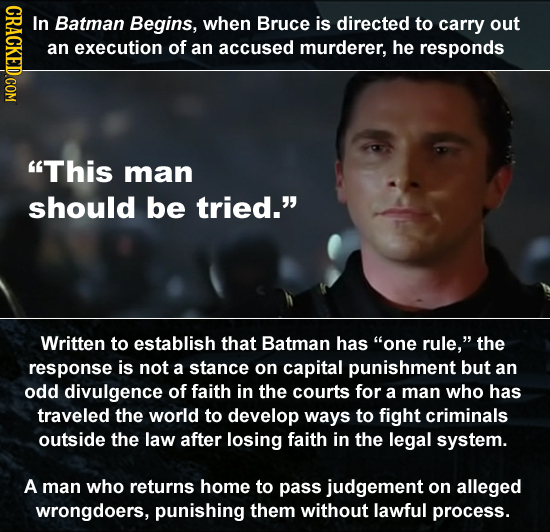 CRaCKEDCOM In Batman Begins, when Bruce is directed to carry out an execution of an accused murderer, he responds This man should be tried. Written