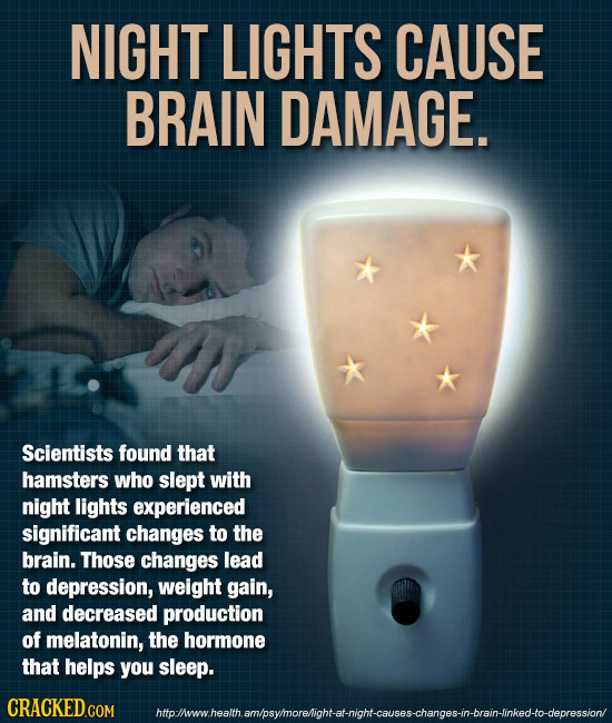 NIGHT LIGHTS CAUSE BRAIN DAMAGE. Scientists found that hamsters who slept with night lights experienced significant changes to the brain. Those change