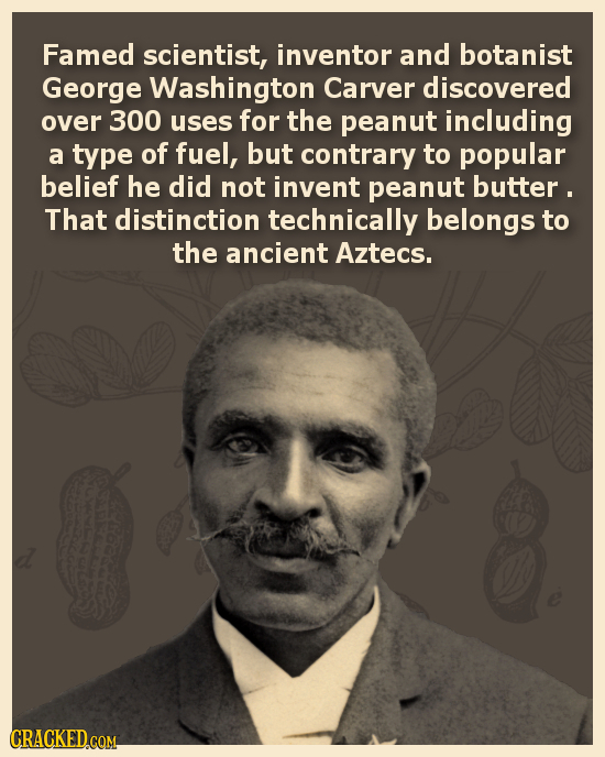Famed scientist, inventor and botanist George Washington Carver discovered over 300 uses for the peanut including a type of fuel, but contrary to popu