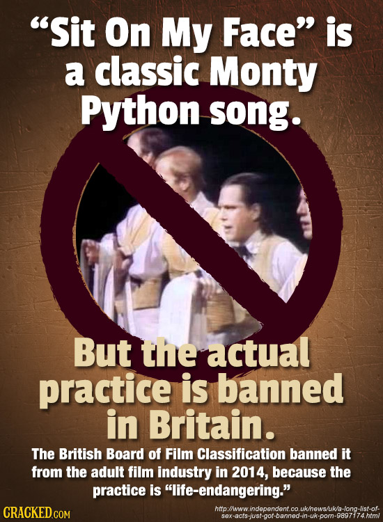 Sit On My Face is a classic Monty Python song. But the actual practice is banned in Britain. The British Board of Film Classification banned it from