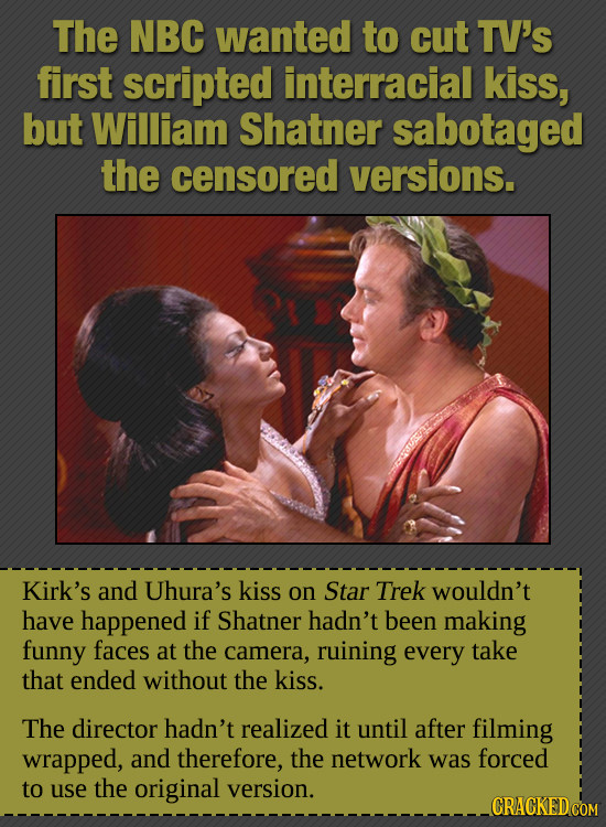 The NBC wanted to cut TV'S first scripted interracial kiss, but William Shatner sabotaged the censored versions. Kirk's and Uhura's kiss on Star Trek