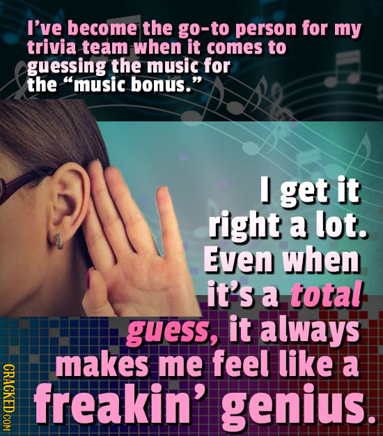 I've become the go-to person for my trivia team when it comes to guessing the music for the music bonus. I get it right a lot. Even when it's a tota