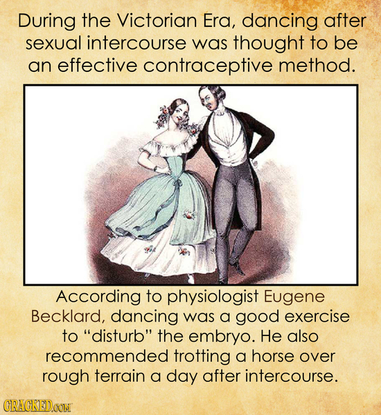 During the Victorian Era, dancing after sexual intercourse was thought to be an effective contraceptive method. According to physiologist Eugene Beckl