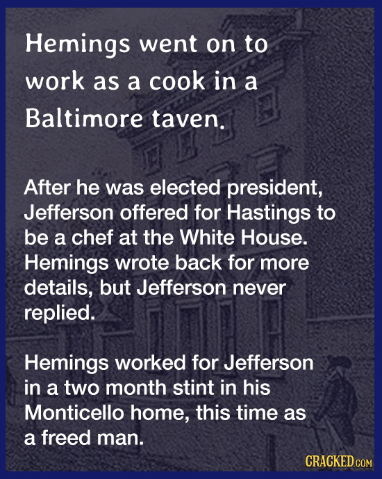 Hemings went on to work as a cook in a Baltimore taven. After he was elected president, Jefferson offered for Hastings to be a chef at the White House