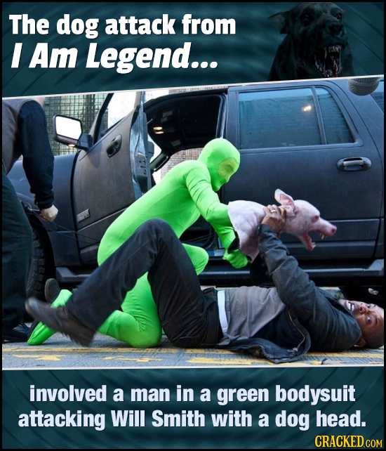 The dog attack from I Am Legend... involved a man in a green bodysuit attacking Will Smith with a dog head. CRACKED COM