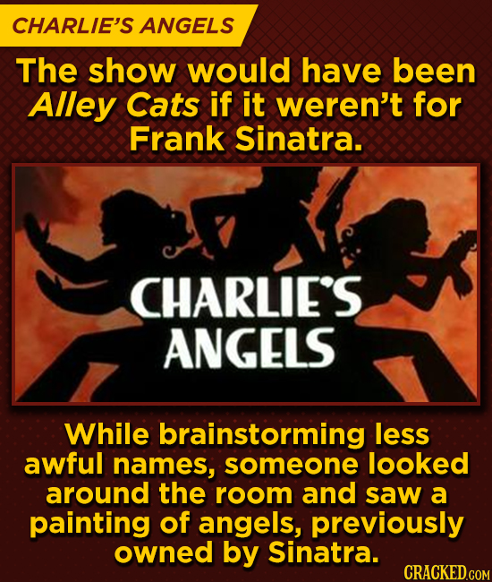 CHARLIE'S ANGELS The show would have been Alley Cats if it weren't for Frank Sinatra. CHARLIE'S ANGELS While brainstorming less awful names, someone l