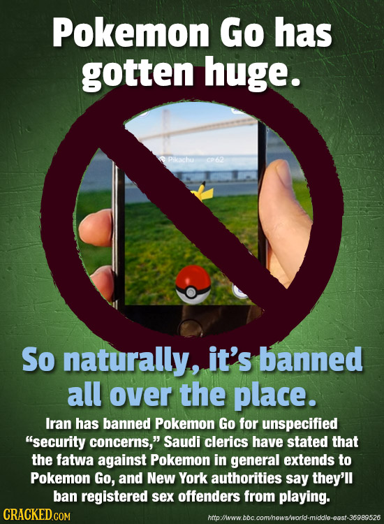 Pokemon Go has gotten huge. Pikachu 0P62 So naturally, it's banned all over the place. Iran has banned Pokemon Go for unspecified security concerns,