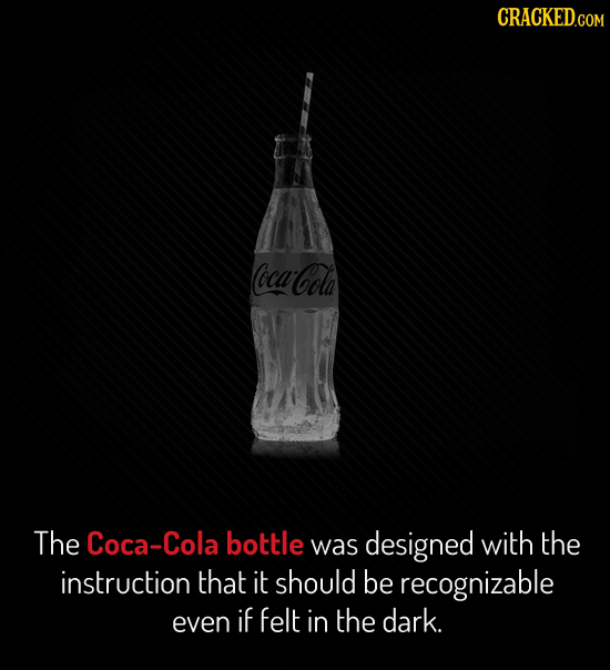 CRACKED.COM ocan Cola The Coca-Cola bottle was designed with the instruction that it should be recognizable even if felt in the dark.