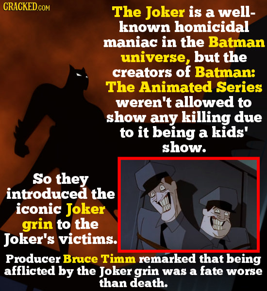 CRACKED GO The Joker is a well- known homicidal maniac in the Batman universe, but the creators of Batman: The Animated Series weren't allowed to show