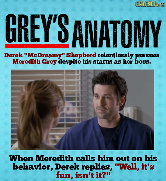 CRACKEDCON GREY'S ANATOMY Derek 'McDreamy Shepherd relentlessly pursues Meredith Grey despite his status as her boss. When Meredith calls him out on