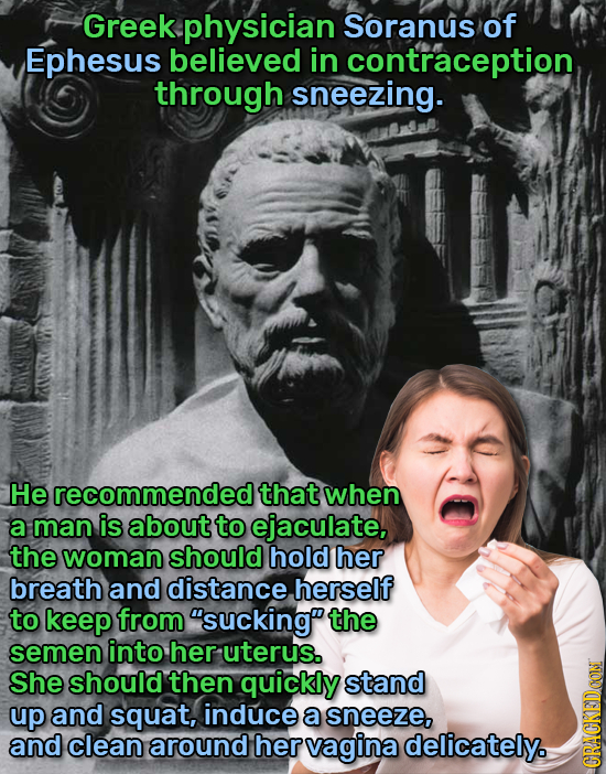 Greek physician Soranus of Ephesus believed in contraception, through sneezing. He recommended that when a man is about to ejaculate the woman should
