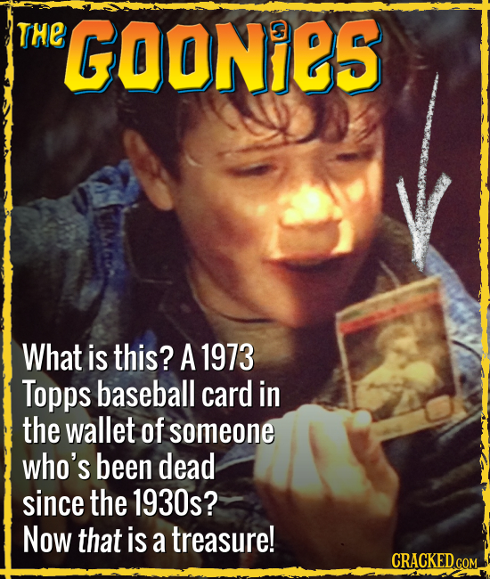 THE GOONiES What is this? A 1973 Topps baseball card in the wallet of someone who's been dead since the 1930s? Now that is a treasure! CRACKED.COM