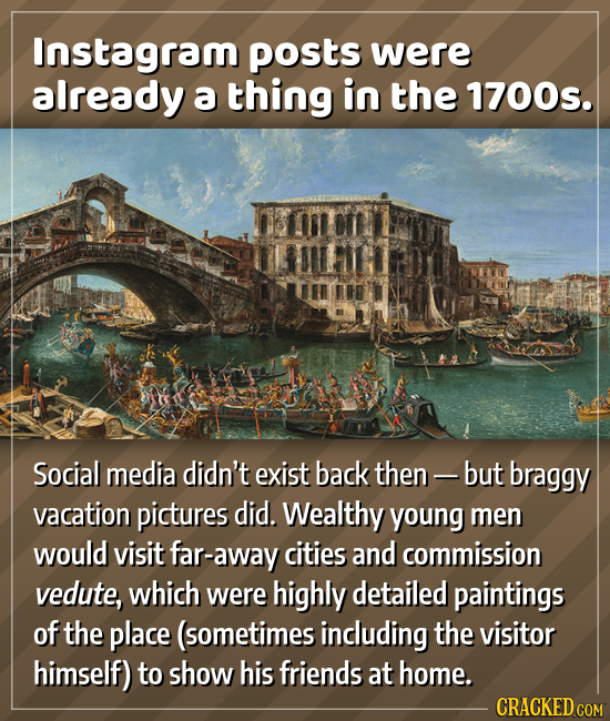 Instagram posts were already a thing in the 1700s. 1 Social media didn't exist back then - but braggy vacation pictures did. Wealthy young men would v