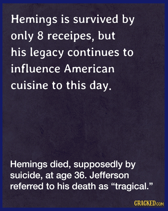 Hemings is survived by only 8 receipes, but his legacy continues to influence American cuisine to this day. Hemings died, supposedly by suicide, at ag
