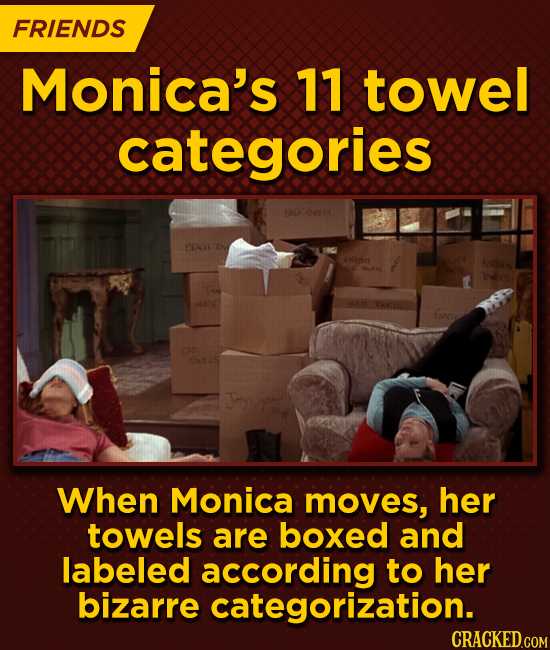 FRIENDS Monica's 11 towel categories J When Monica moves, her towels are boxed and labeled according to her bizarre categorization.