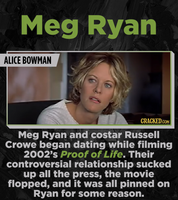 Meg Ryan ALICE BOWMAN Meg Ryan and costar Russell Crowe began dating while filming 2002's Proof of Life. Their controversial relationship sucked up al