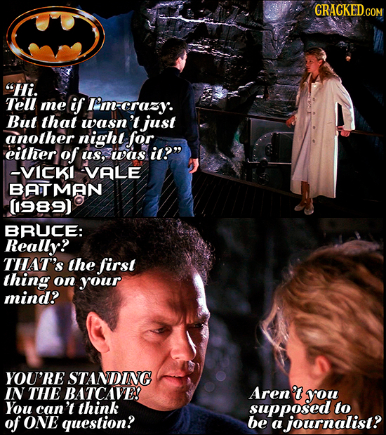 Hi. Tell me if I'm-crazy. But that wasn't just another night for. either of us, was it? --VICKI VALE BATMAN (989) BRUCE: Really? THAT'S the first th