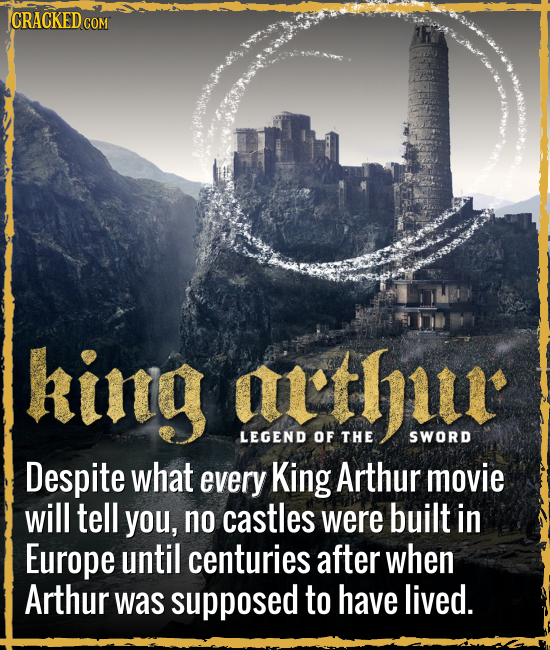 CRACKED C COM kintg arthiu LEGEND OF THE SWORD Despite what every King Arthur movie will tell you, no castles were built in Europe until centuries aft