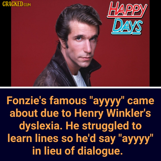 CRACKEDcO HAPPY DAYS Fonzie's famous ayyyy came about due to Henry Winkler's dyslexia. He struggled to learn lines SO he'd say ayyyy in lieu of di