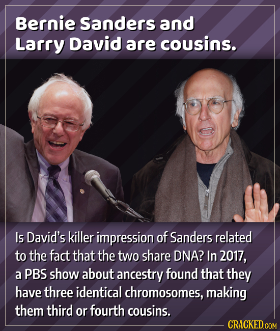 Bernie Sanders and Larry David are cousins. Is David's killer impression of Sanders related to the fact that the two share DNA? In 2017, a PBS shoW ab